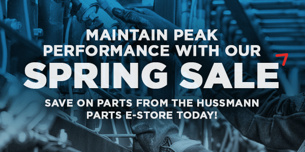 MAINTAIN PEAK PERFORMANCE WITH OUR SPRING SALE SAVE ON PARTS FROM THE HUSSMANN PARTS E-STORE TODAY!